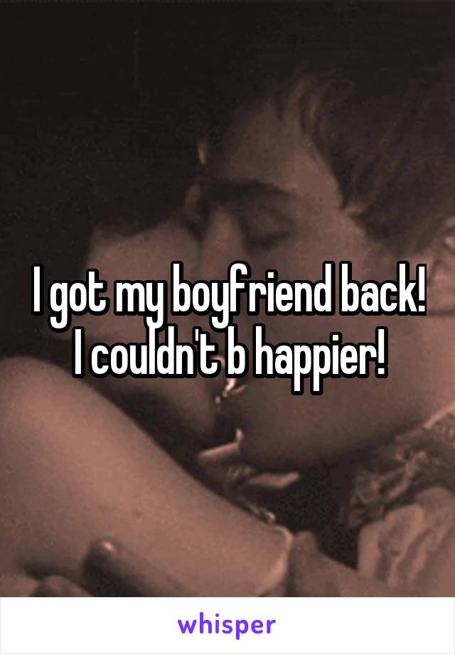I got my boyfriend back! I couldn't b happier!