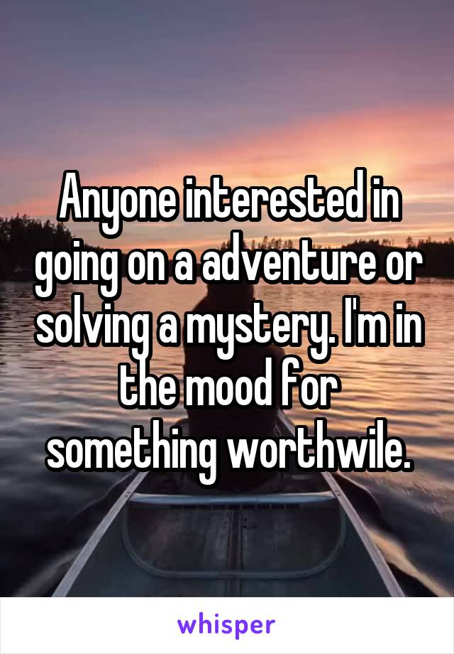 Anyone interested in going on a adventure or solving a mystery. I'm in the mood for something worthwile.