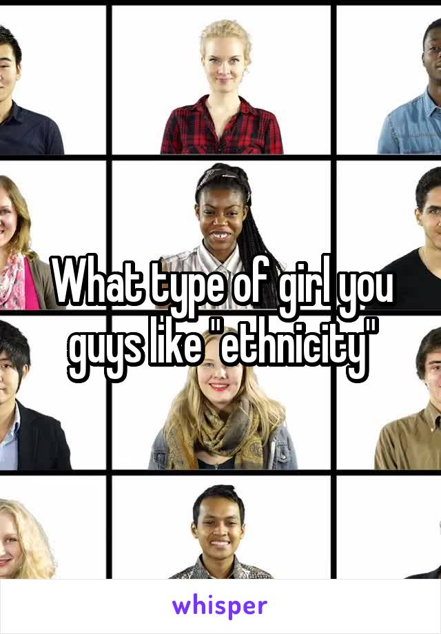 "What type of girl you guys like ""ethnicity"""