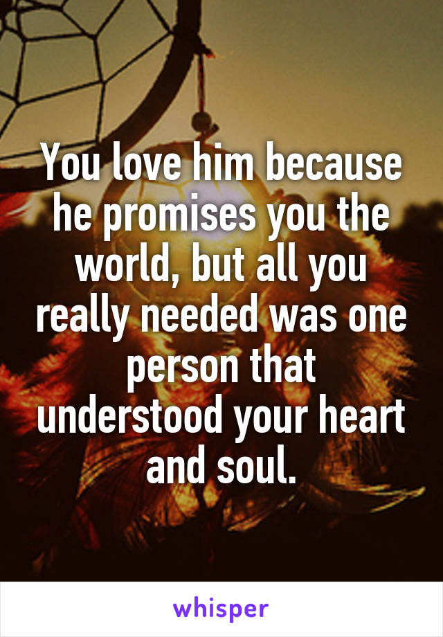 You love him because he promises you the world, but all you really needed was one person that understood your heart and soul.
