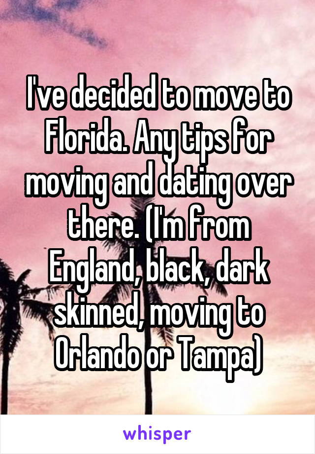 I've decided to move to Florida. Any tips for moving and dating over there. (I'm from England, black, dark skinned, moving to Orlando or Tampa)