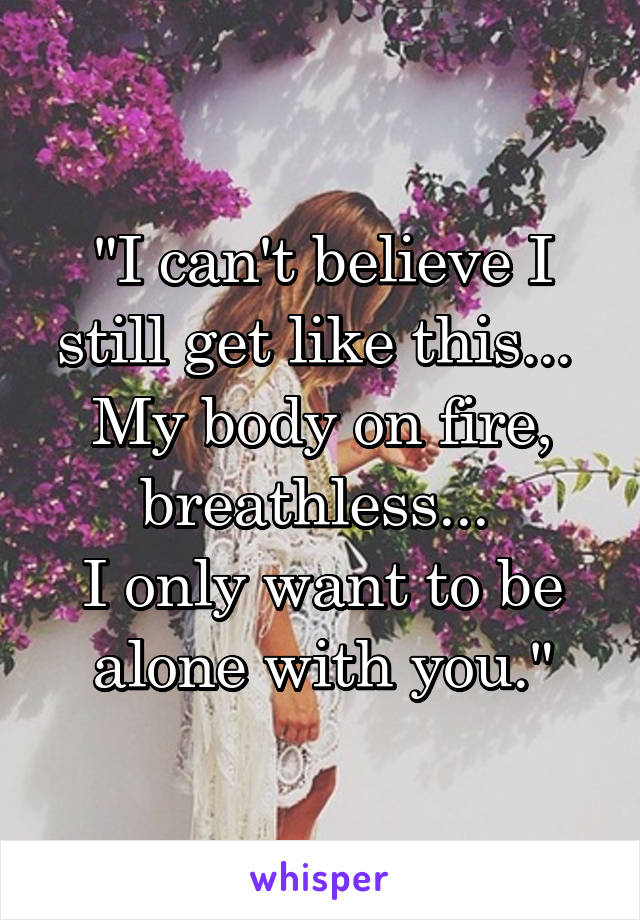 """""""I can't believe I still get like this...  My body on fire, breathless...  I only want to be alone with you."""""""