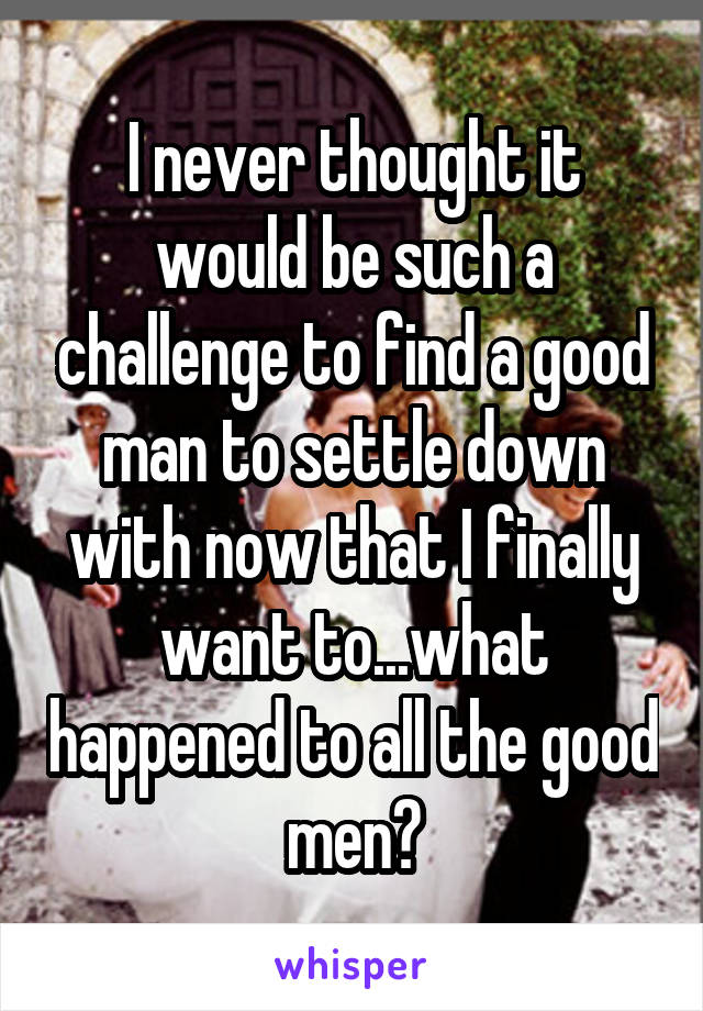 I never thought it would be such a challenge to find a good man to settle down with now that I finally want to...what happened to all the good men?