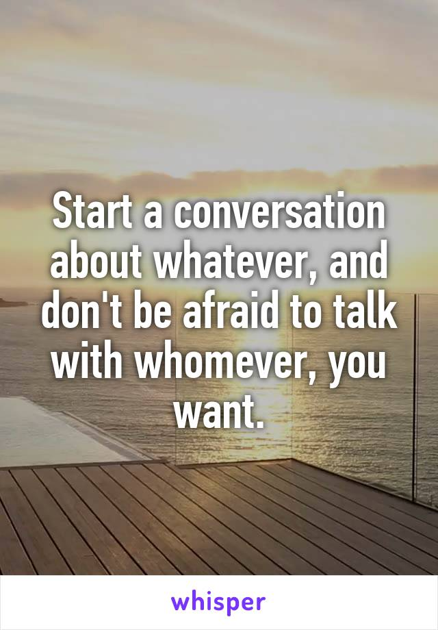 Start a conversation about whatever, and don't be afraid to talk with whomever, you want.