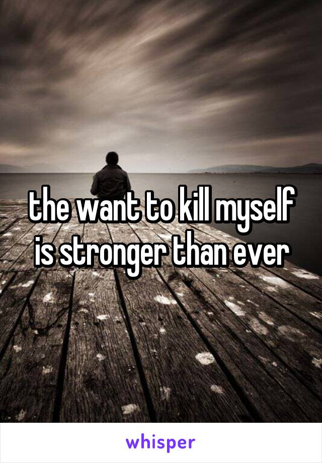 the want to kill myself is stronger than ever