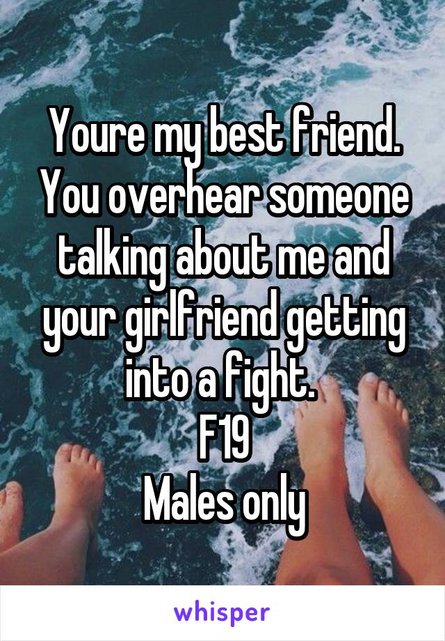 Youre my best friend. You overhear someone talking about me and your girlfriend getting into a fight.  F19 Males only