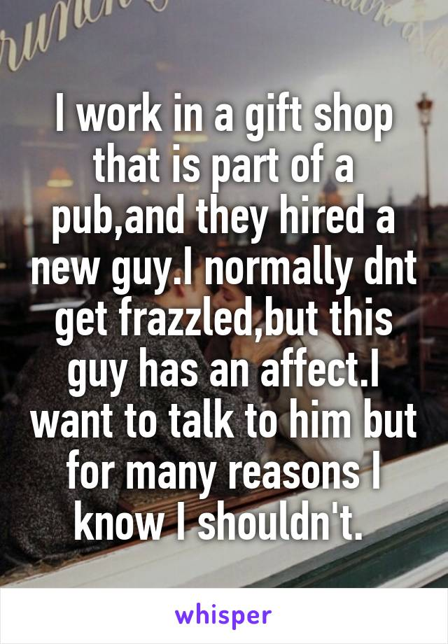I work in a gift shop that is part of a pub,and they hired a new guy.I normally dnt get frazzled,but this guy has an affect.I want to talk to him but for many reasons I know I shouldn't.