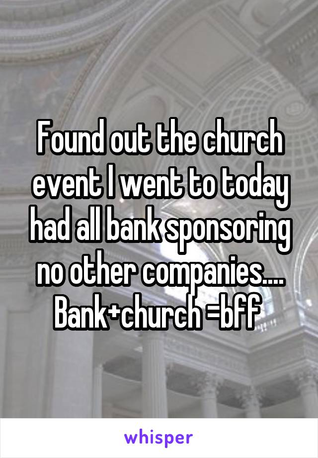 Found out the church event I went to today had all bank sponsoring no other companies.... Bank+church =bff