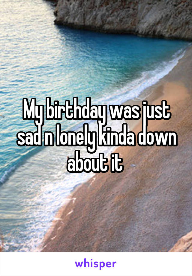 My birthday was just sad n lonely kinda down about it