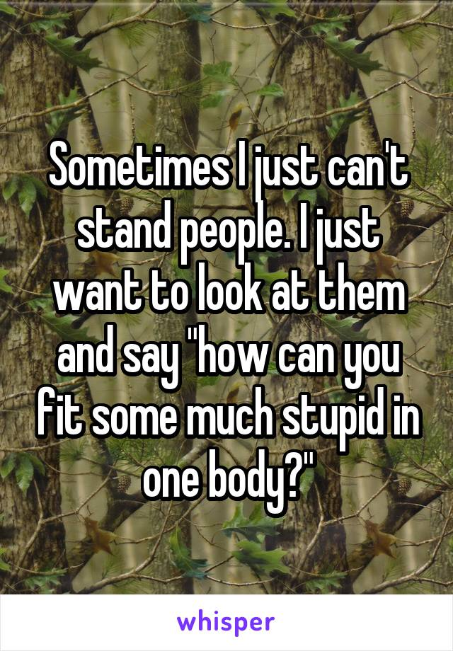 """Sometimes I just can't stand people. I just want to look at them and say """"how can you fit some much stupid in one body?"""""""