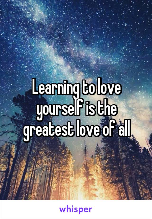 Learning to love yourself is the greatest love of all