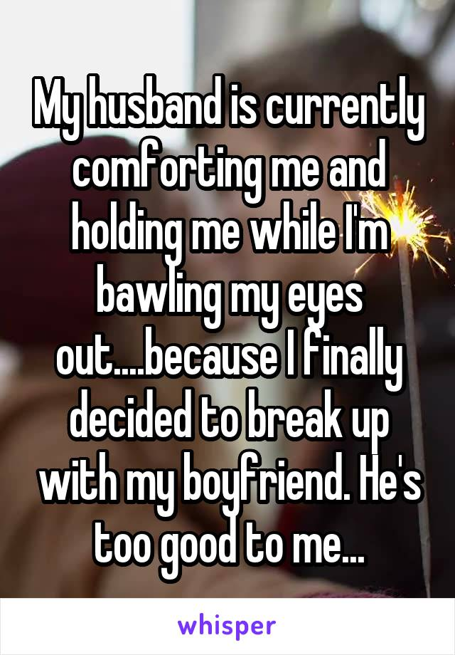 My husband is currently comforting me and holding me while I'm bawling my eyes out....because I finally decided to break up with my boyfriend. He's too good to me...