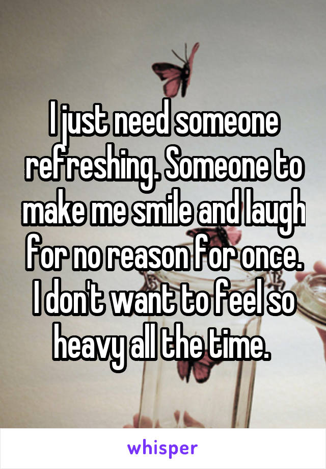 I just need someone refreshing. Someone to make me smile and laugh for no reason for once. I don't want to feel so heavy all the time.