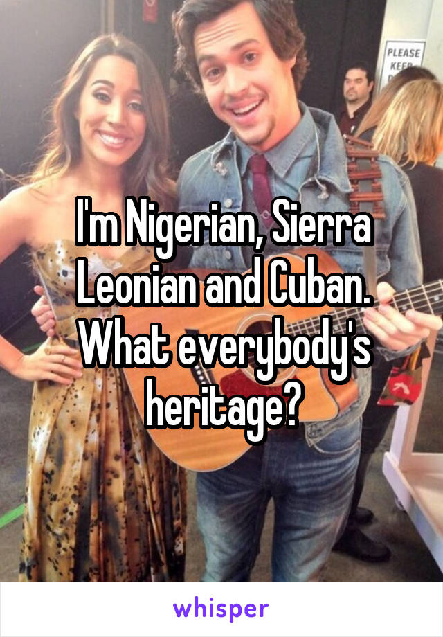 I'm Nigerian, Sierra Leonian and Cuban. What everybody's heritage?