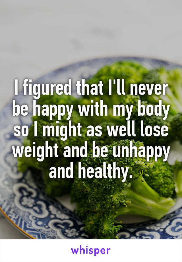 I figured that I'll never be happy with my body so I might as well lose weight and be unhappy and healthy.