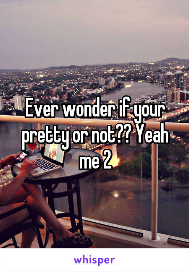 Ever wonder if your pretty or not?? Yeah me 2