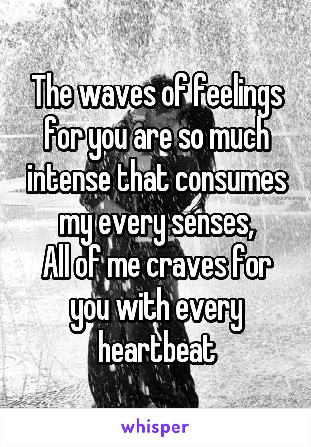 The waves of feelings for you are so much intense that consumes my every senses, All of me craves for you with every heartbeat