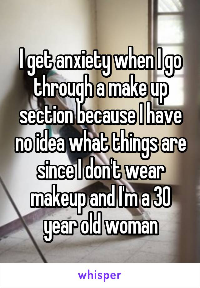 I get anxiety when I go through a make up section because I have no idea what things are since I don't wear makeup and I'm a 30 year old woman