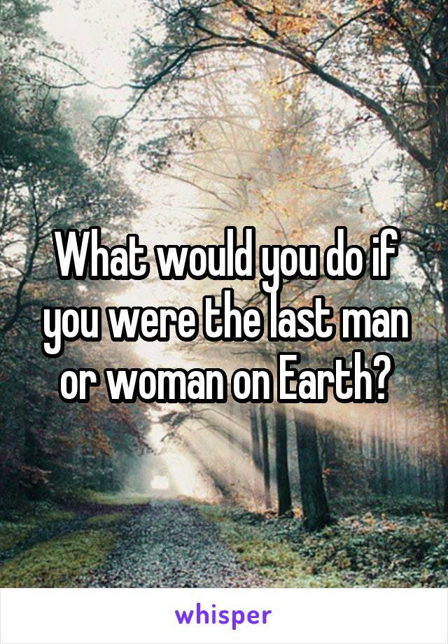 What would you do if you were the last man or woman on Earth?