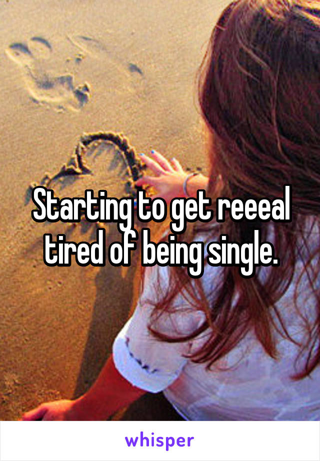 Starting to get reeeal tired of being single.