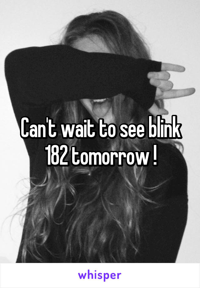 Can't wait to see blink 182 tomorrow !