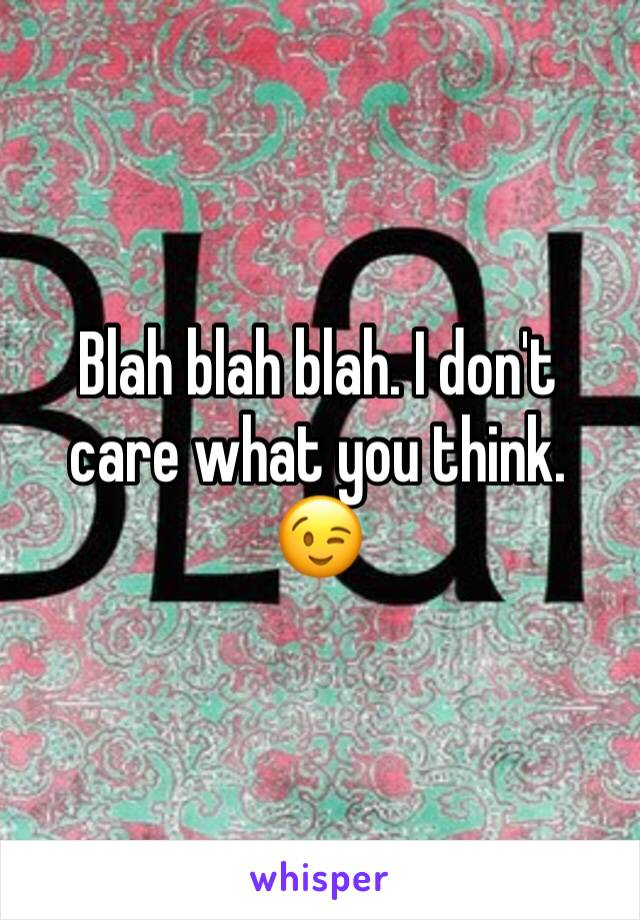 Blah blah blah. I don't care what you think. 😉