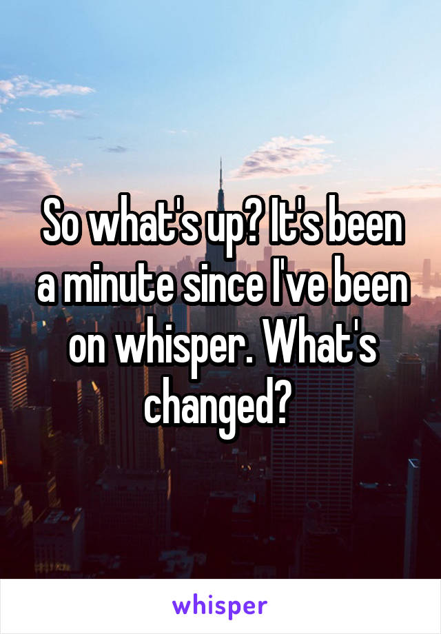 So what's up? It's been a minute since I've been on whisper. What's changed?