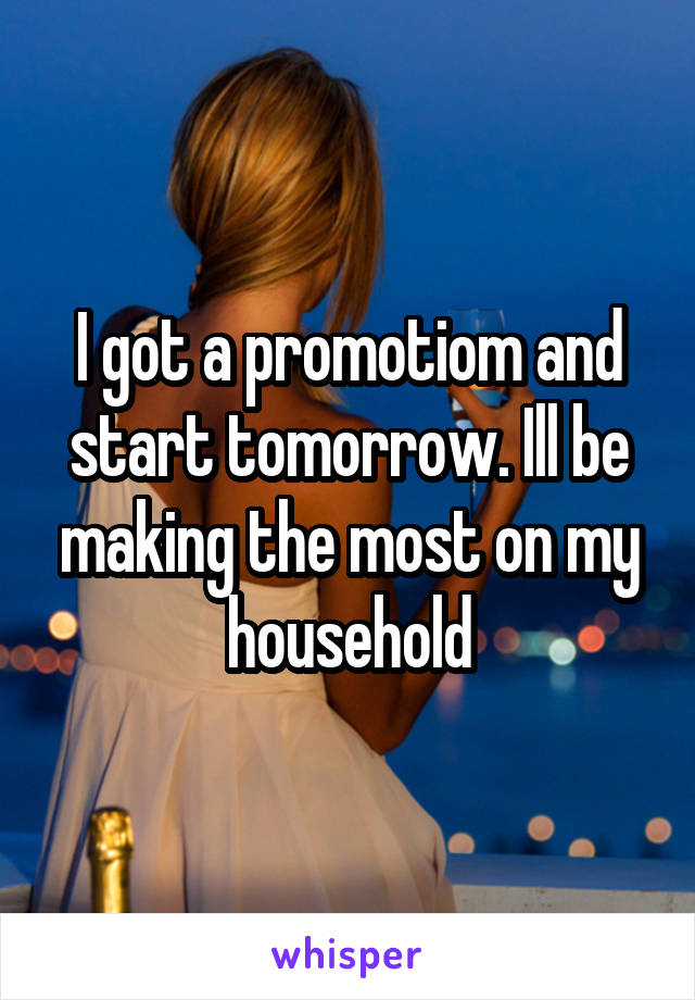 I got a promotiom and start tomorrow. Ill be making the most on my household