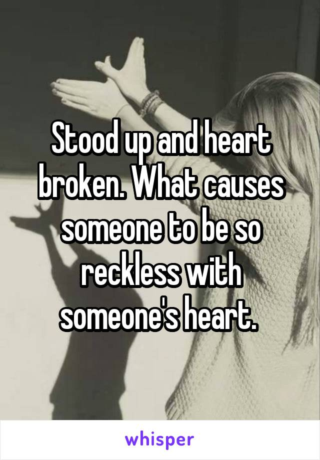 Stood up and heart broken. What causes someone to be so reckless with someone's heart.