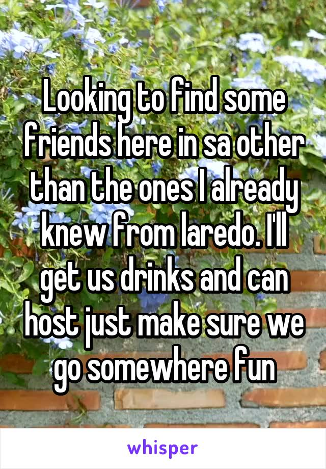 Looking to find some friends here in sa other than the ones I already knew from laredo. I'll get us drinks and can host just make sure we go somewhere fun