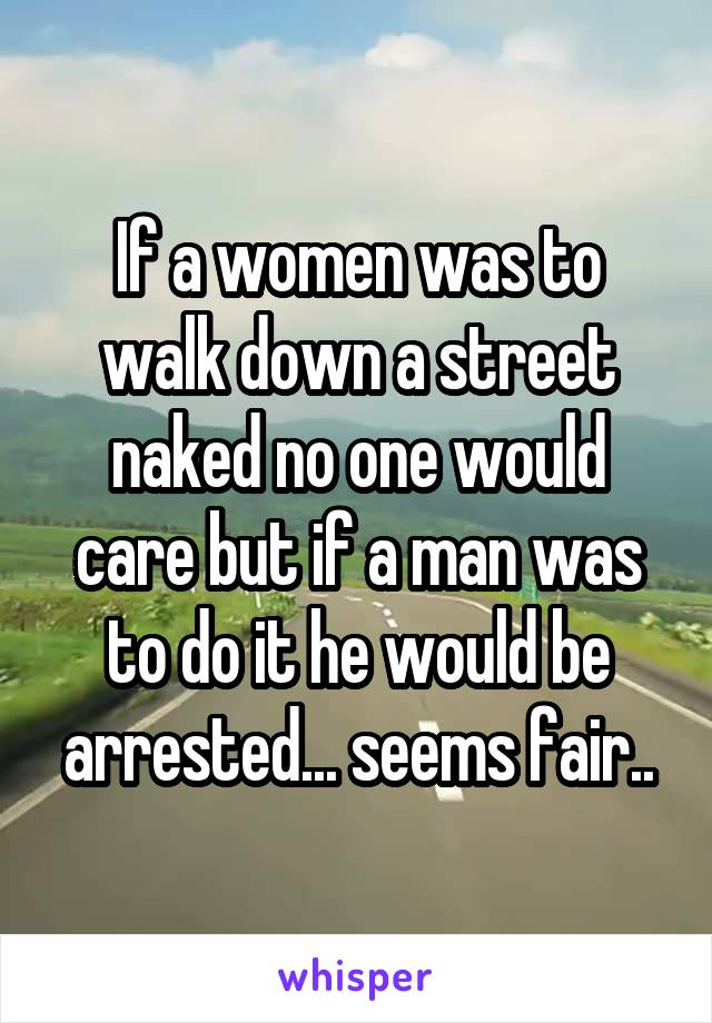 If a women was to walk down a street naked no one would care but if a man was to do it he would be arrested... seems fair..