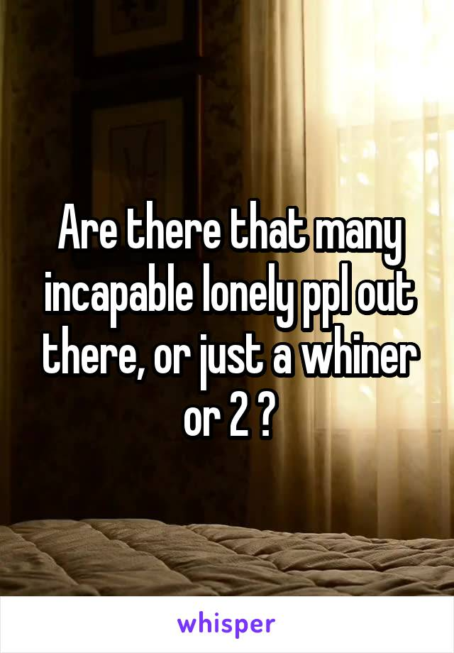 Are there that many incapable lonely ppl out there, or just a whiner or 2 ?