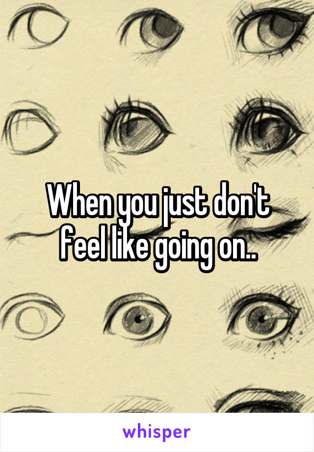 When you just don't feel like going on..