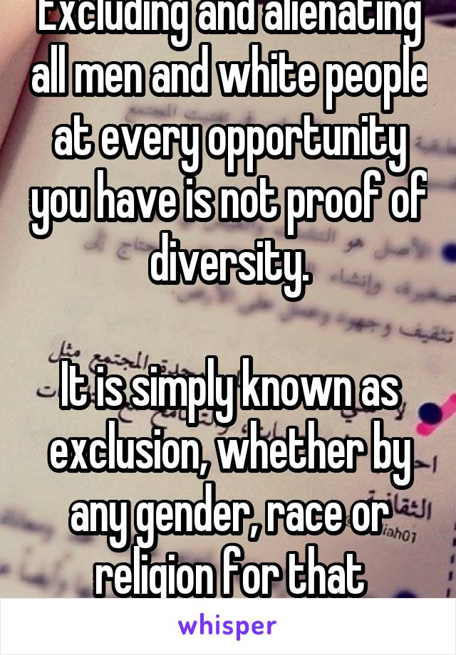 Excluding and alienating all men and white people at every opportunity you have is not proof of diversity.  It is simply known as exclusion, whether by any gender, race or religion for that matter.