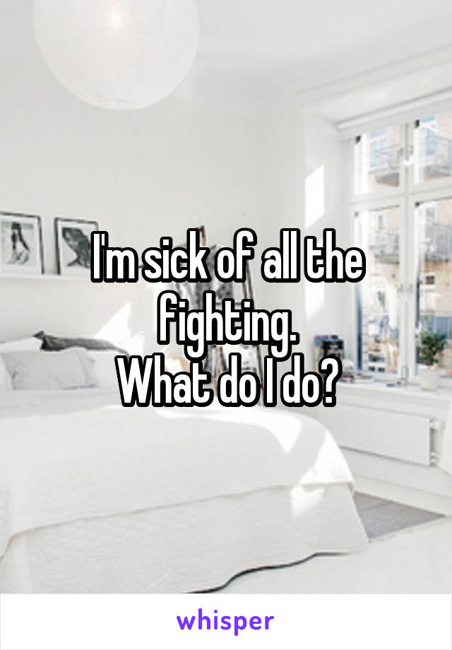 I'm sick of all the fighting. What do I do?
