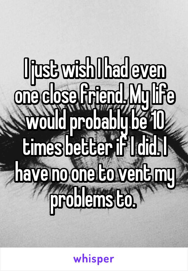 I just wish I had even one close friend. My life would probably be 10 times better if I did. I have no one to vent my problems to.