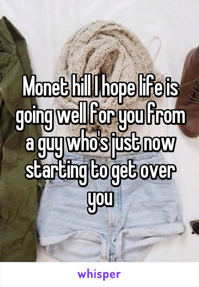 Monet hill I hope life is going well for you from a guy who's just now starting to get over you
