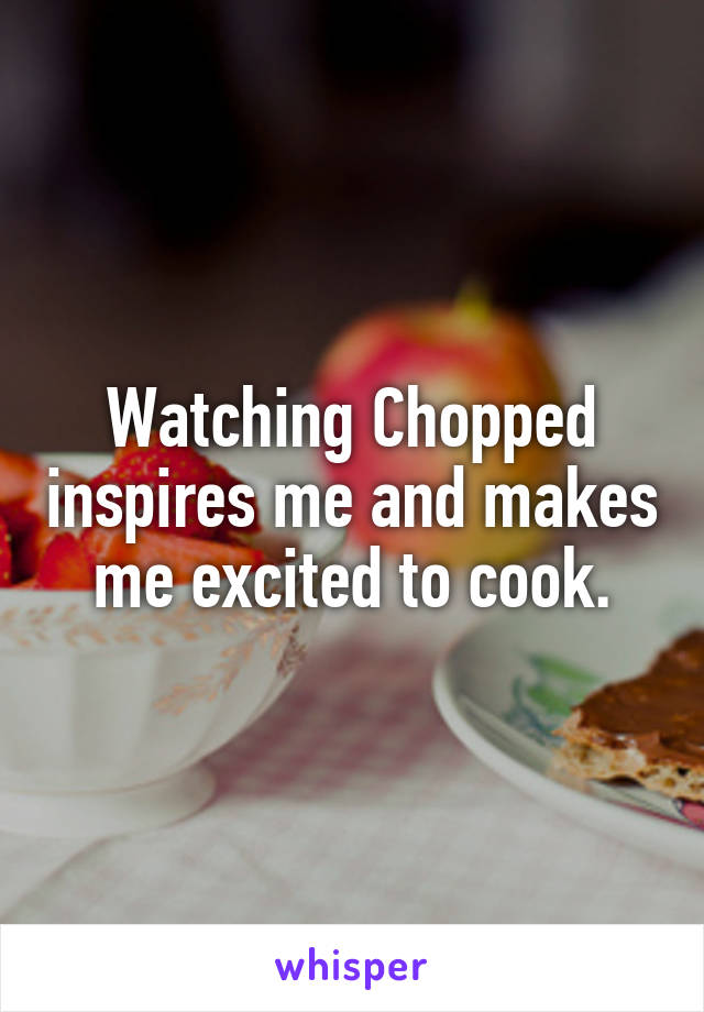Watching Chopped inspires me and makes me excited to cook.