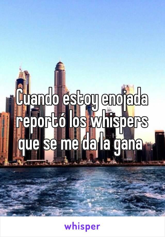 Cuando estoy enojada reportó los whispers que se me da la gana