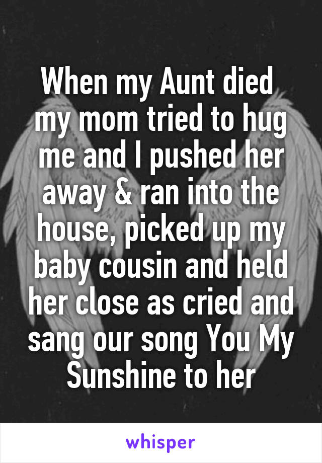 When my Aunt died  my mom tried to hug me and I pushed her away & ran into the house, picked up my baby cousin and held her close as cried and sang our song You My Sunshine to her