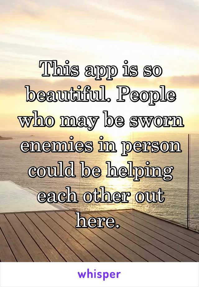This app is so beautiful. People who may be sworn enemies in person could be helping each other out here.
