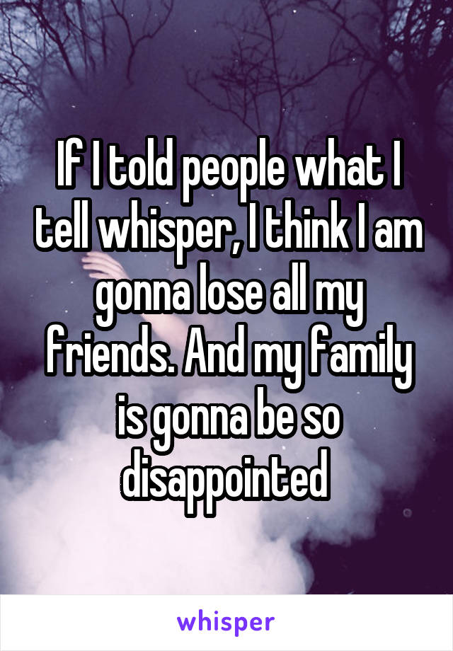 If I told people what I tell whisper, I think I am gonna lose all my friends. And my family is gonna be so disappointed