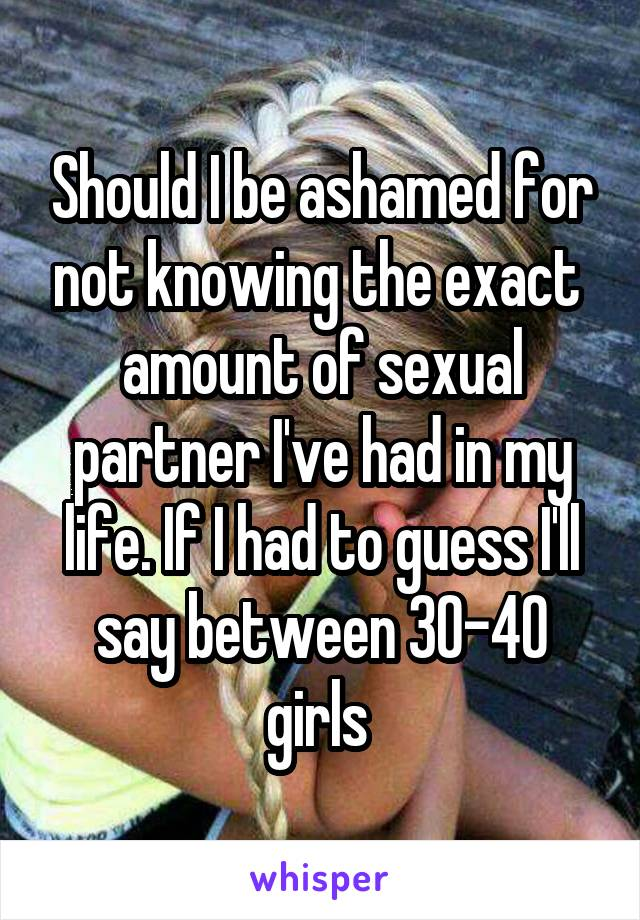 Should I be ashamed for not knowing the exact  amount of sexual partner I've had in my life. If I had to guess I'll say between 30-40 girls