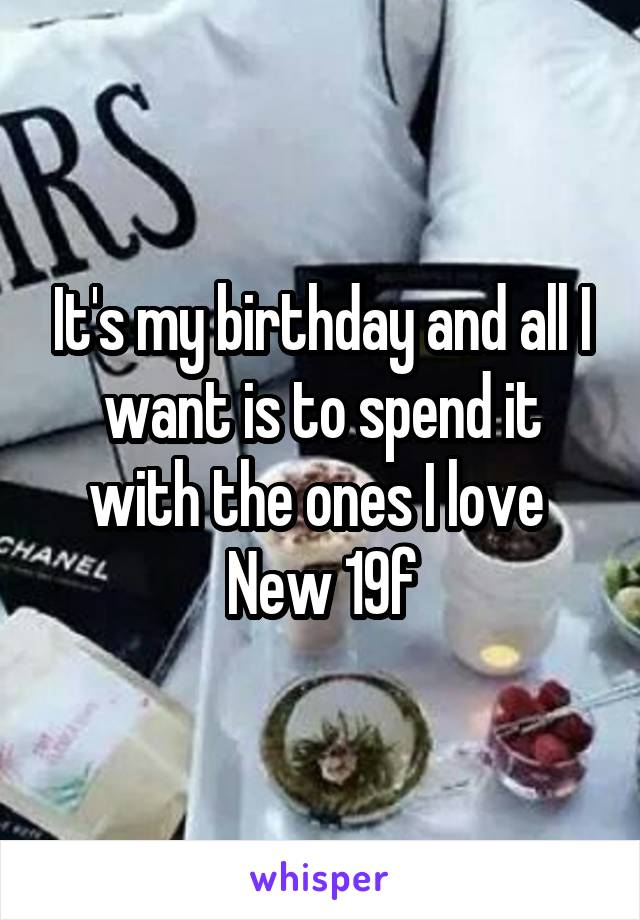 It's my birthday and all I want is to spend it with the ones I love  New 19f