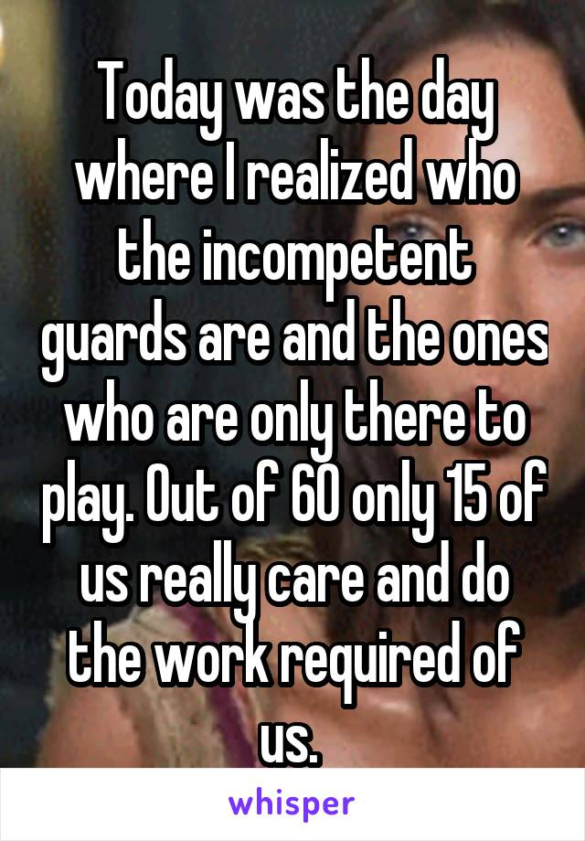 Today was the day where I realized who the incompetent guards are and the ones who are only there to play. Out of 60 only 15 of us really care and do the work required of us.