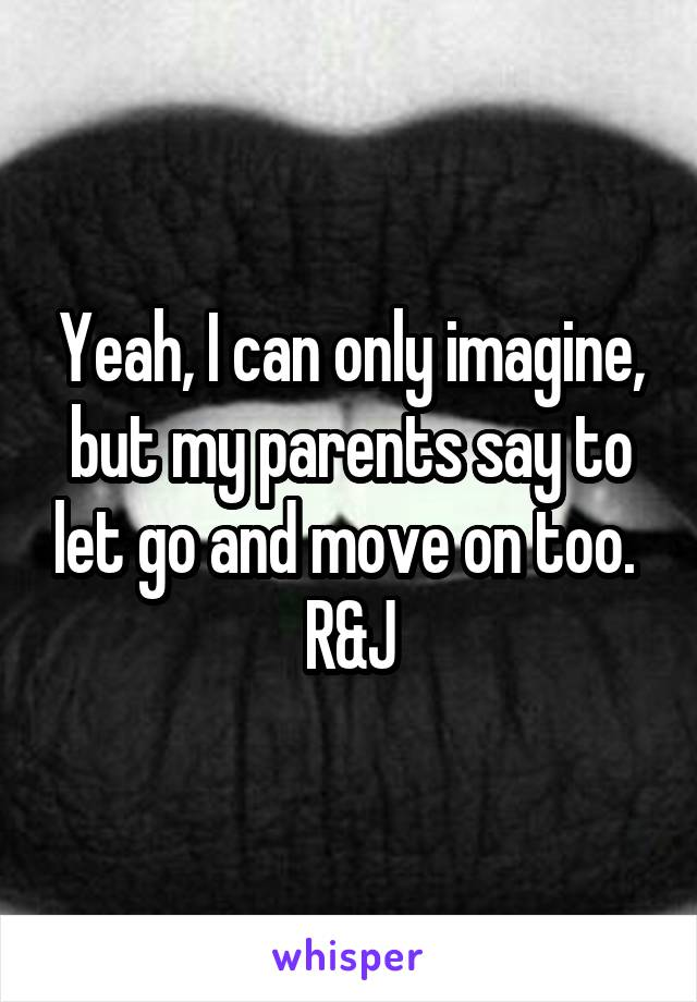 Yeah, I can only imagine, but my parents say to let go and move on too.  R&J