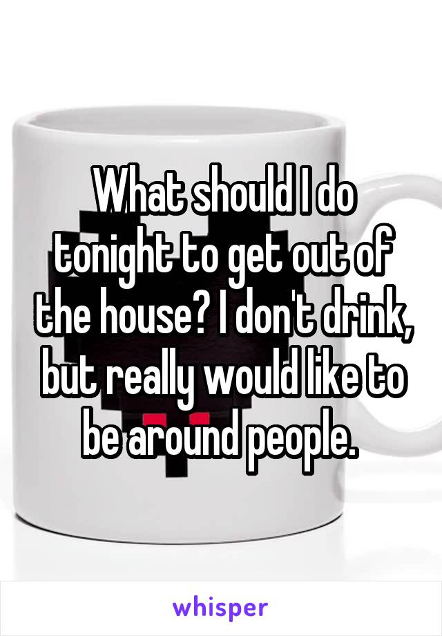 What should I do tonight to get out of the house? I don't drink, but really would like to be around people.