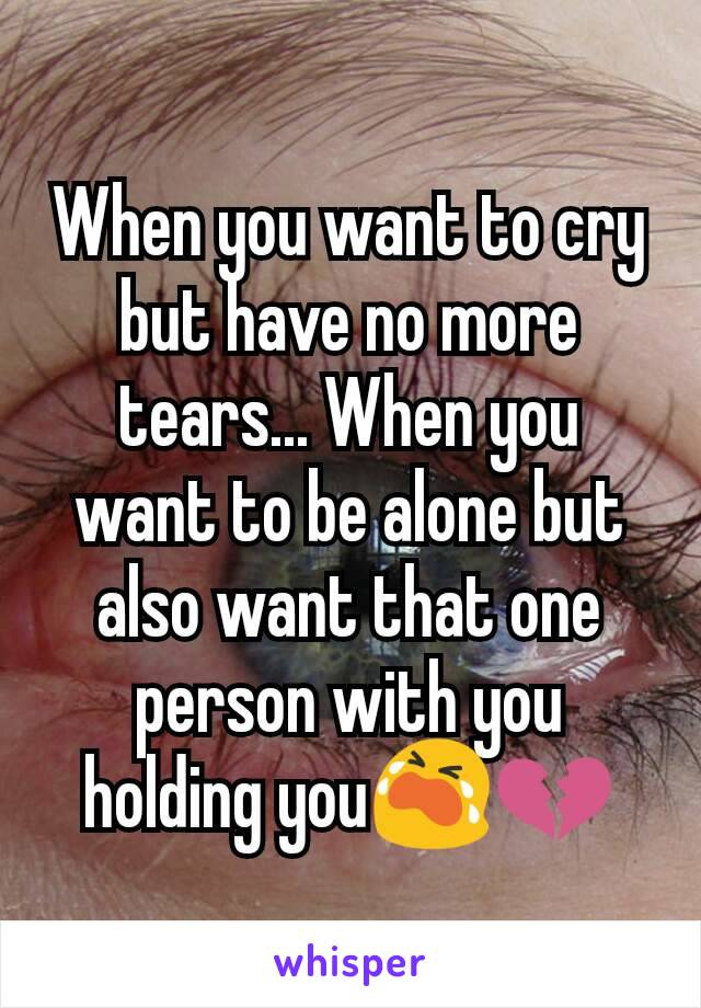 When you want to cry but have no more tears... When you want to be alone but also want that one person with you holding you😭💔