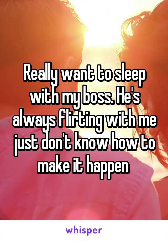 Really want to sleep with my boss. He's always flirting with me just don't know how to make it happen
