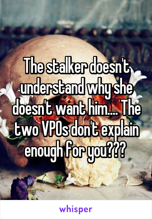 The stalker doesn't understand why she doesn't want him.... The two VPOs don't explain enough for you???